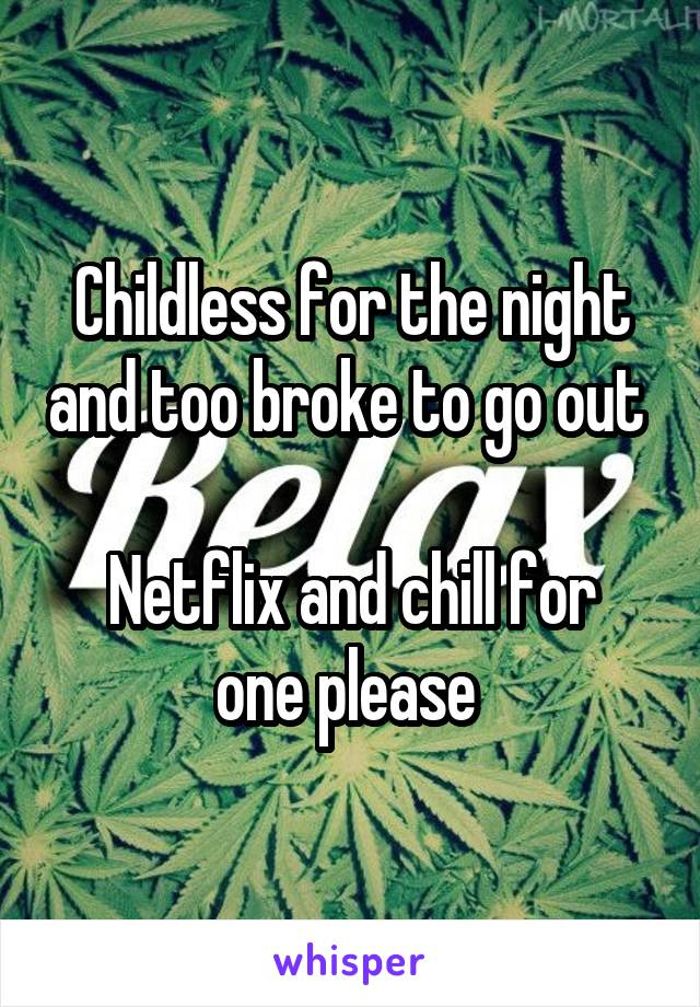 Childless for the night and too broke to go out   Netflix and chill for one please