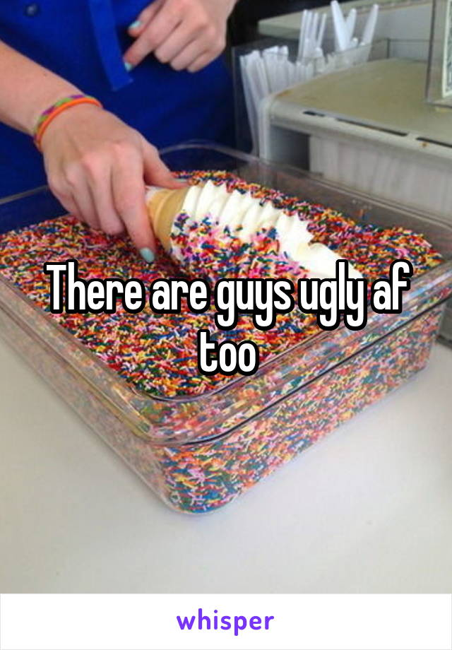 There are guys ugly af too