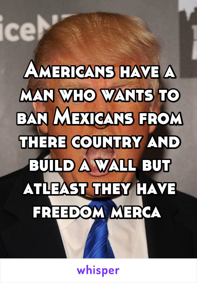 Americans have a man who wants to ban Mexicans from there country and build a wall but atleast they have freedom merca