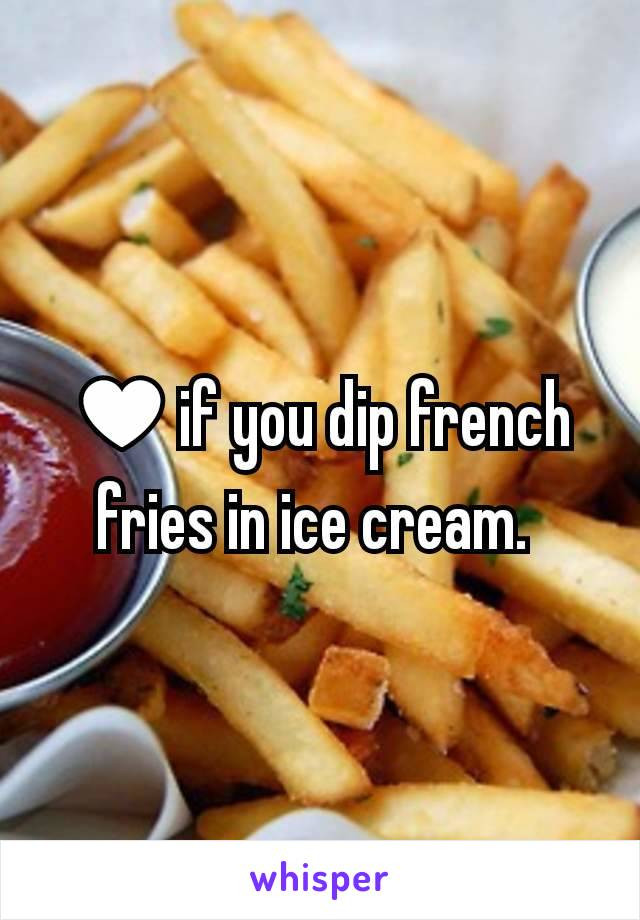 ♥if you dip french fries in ice cream.