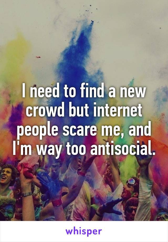 I need to find a new crowd but internet people scare me, and I'm way too antisocial.