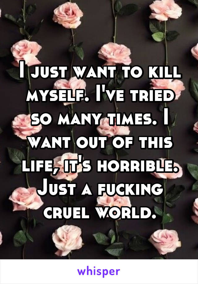 I just want to kill myself. I've tried so many times. I want out of this life, it's horrible. Just a fucking cruel world.