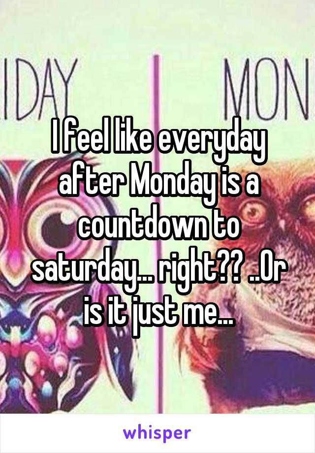 I feel like everyday after Monday is a countdown to saturday... right?? ..Or is it just me...