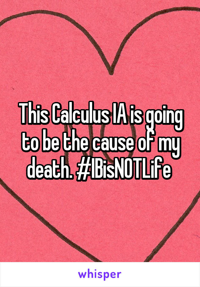 This Calculus IA is going to be the cause of my death. #IBisNOTLife