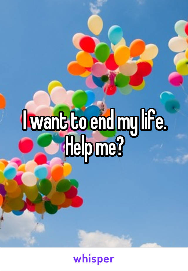 I want to end my life. Help me?