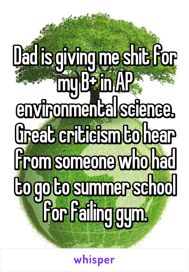 Dad is giving me shit for my B+ in AP environmental science. Great criticism to hear from someone who had to go to summer school for failing gym.