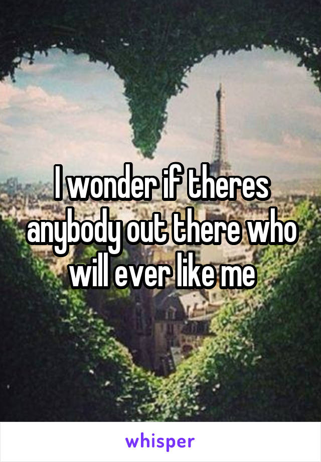 I wonder if theres anybody out there who will ever like me
