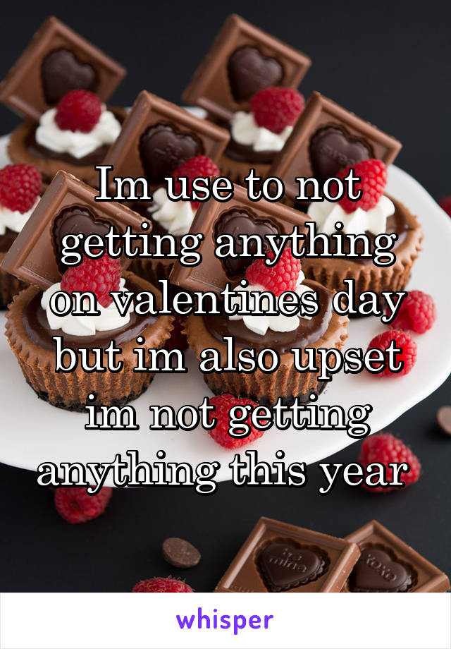 Im use to not getting anything on valentines day but im also upset im not getting anything this year