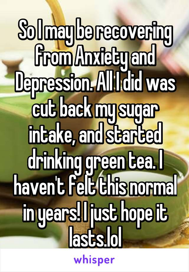 So I may be recovering from Anxiety and Depression. All I did was cut back my sugar intake, and started drinking green tea. I haven't felt this normal in years! I just hope it lasts.lol
