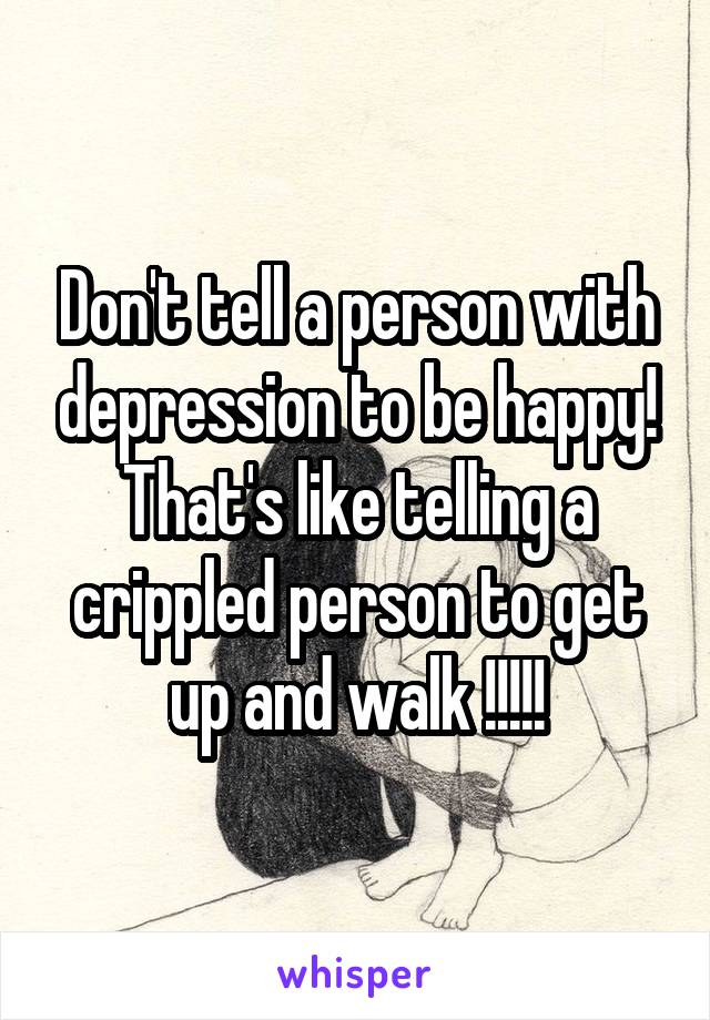 Don't tell a person with depression to be happy! That's like telling a crippled person to get up and walk !!!!!