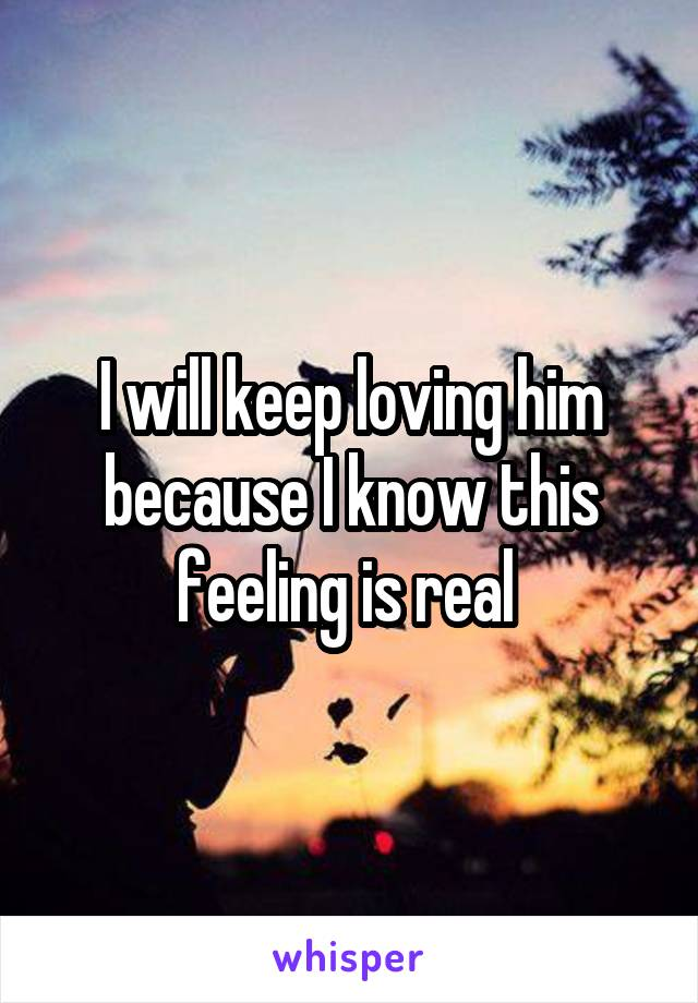 I will keep loving him because I know this feeling is real
