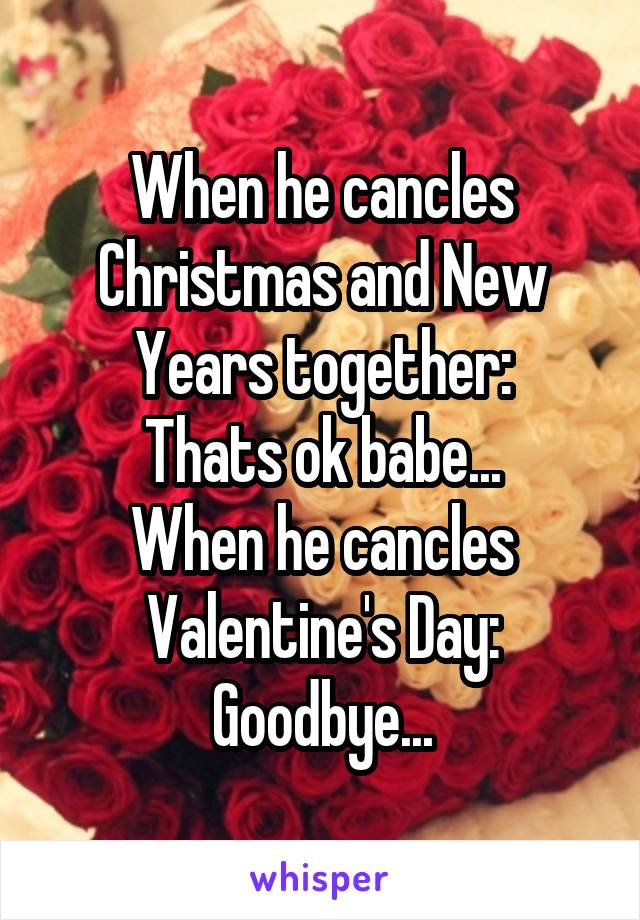 When he cancles Christmas and New Years together: Thats ok babe... When he cancles Valentine's Day: Goodbye...