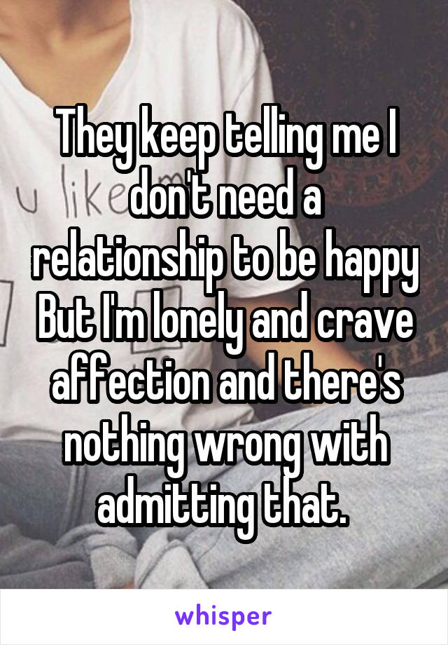They keep telling me I don't need a relationship to be happy But I'm lonely and crave affection and there's nothing wrong with admitting that.