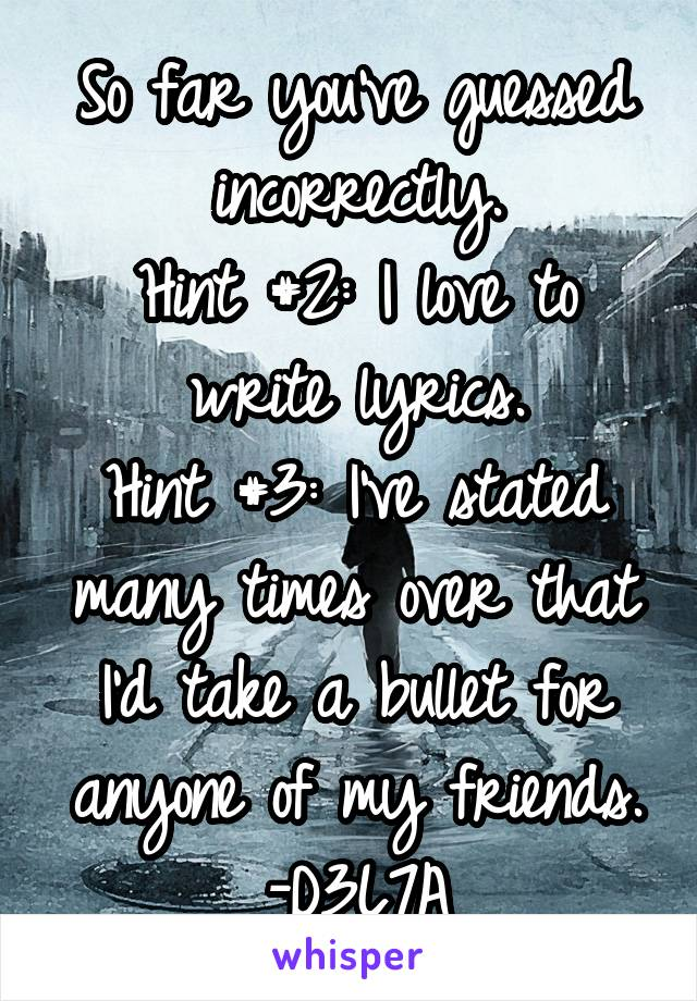 So far you've guessed incorrectly. Hint #2: I love to write lyrics. Hint #3: I've stated many times over that I'd take a bullet for anyone of my friends. -D3L7A