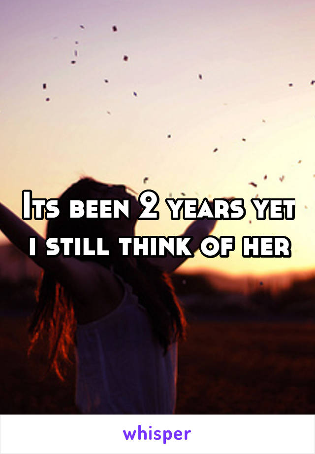 Its been 2 years yet i still think of her
