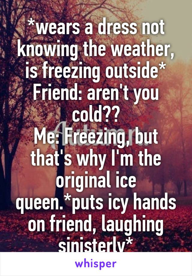 *wears a dress not knowing the weather, is freezing outside* Friend: aren't you cold?? Me: Freezing, but that's why I'm the original ice queen.*puts icy hands on friend, laughing sinisterly*