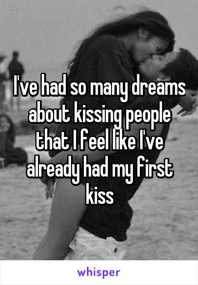 I've had so many dreams about kissing people that I feel like I've already had my first kiss