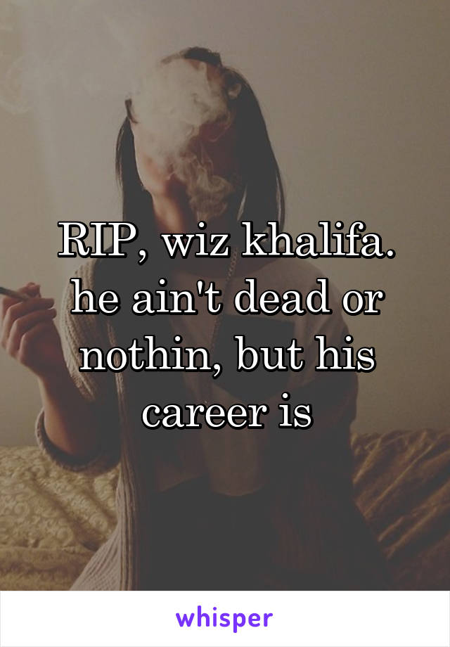 RIP, wiz khalifa. he ain't dead or nothin, but his career is