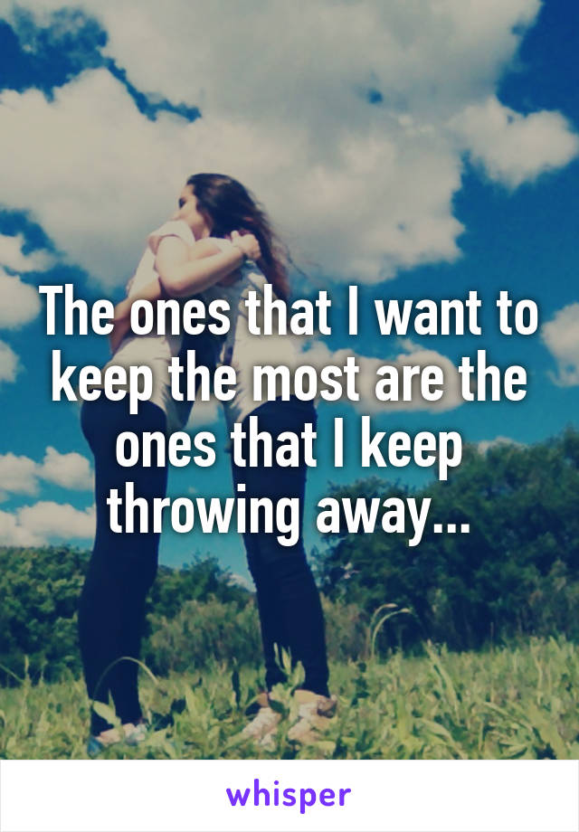 The ones that I want to keep the most are the ones that I keep throwing away...