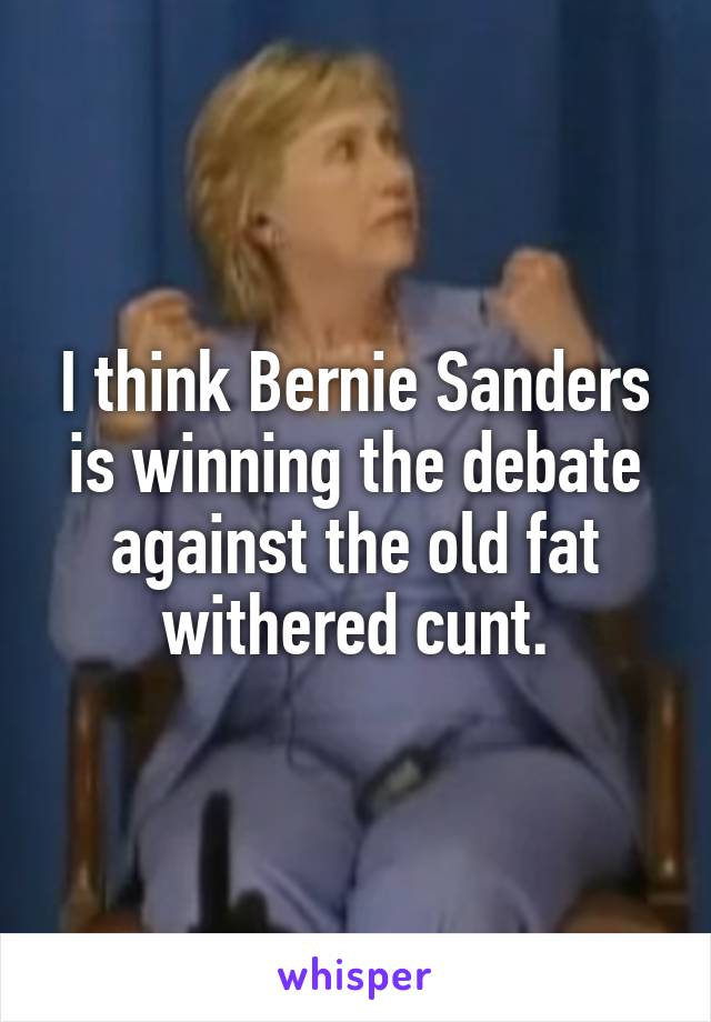 I think Bernie Sanders is winning the debate against the old fat withered cunt.