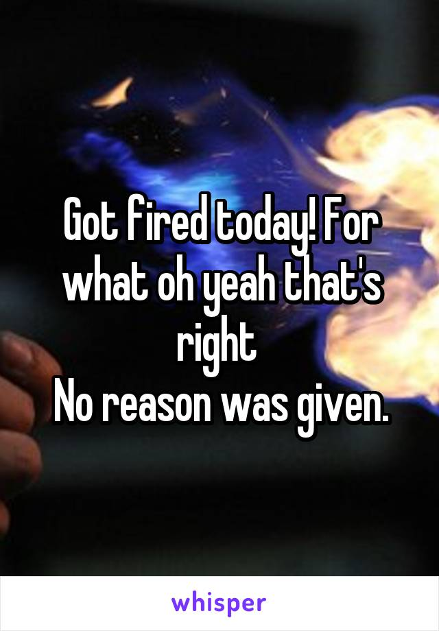 Got fired today! For what oh yeah that's right  No reason was given.