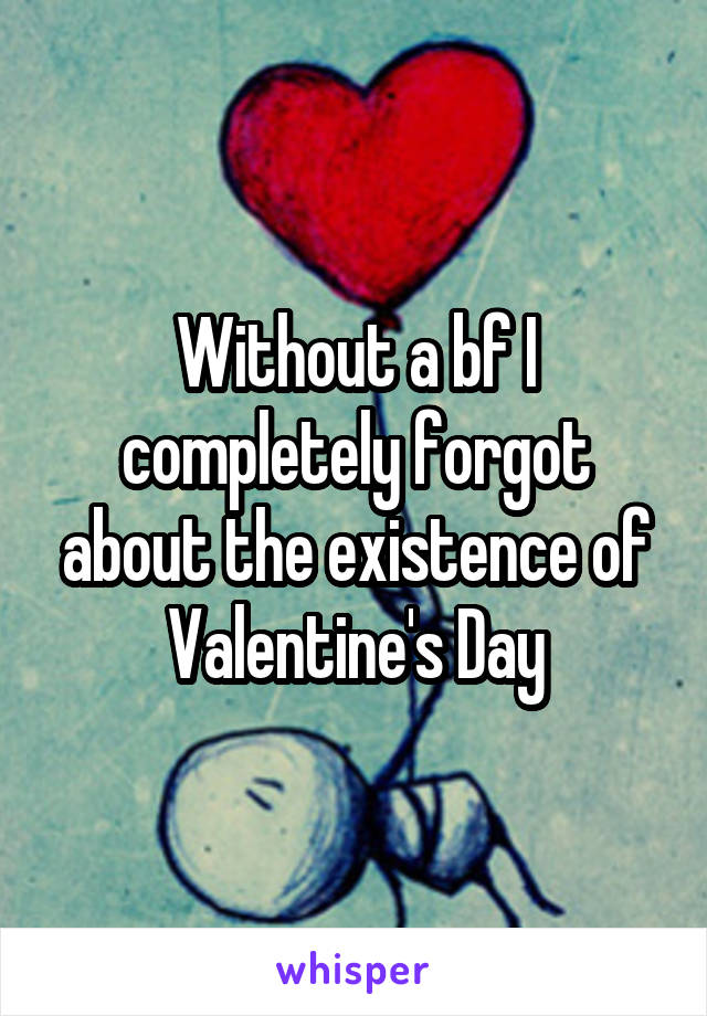 Without a bf I completely forgot about the existence of Valentine's Day