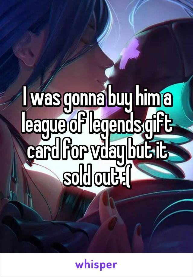 I was gonna buy him a league of legends gift card for vday but it sold out :(