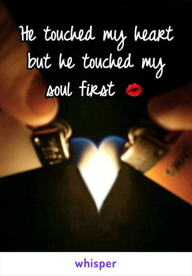 He touched my heart but he touched my soul first 💋