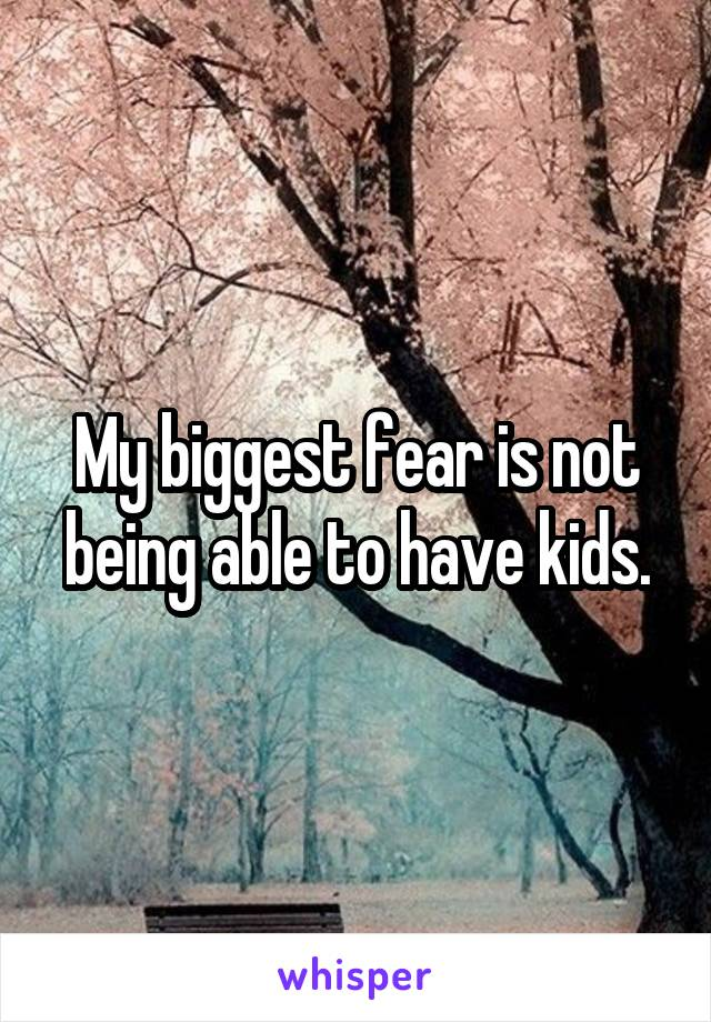 My biggest fear is not being able to have kids.