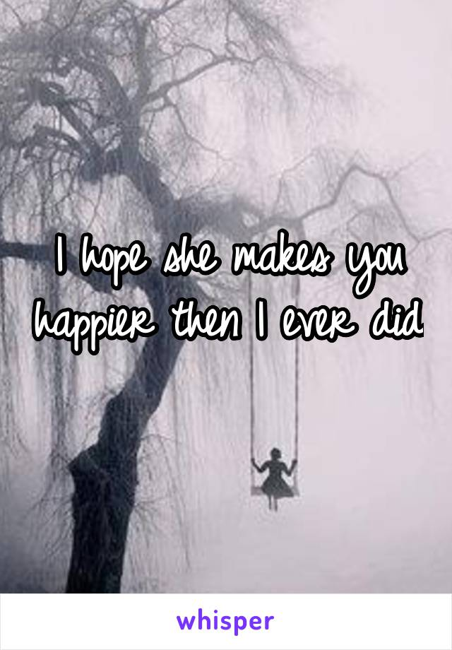 I hope she makes you happier then I ever did