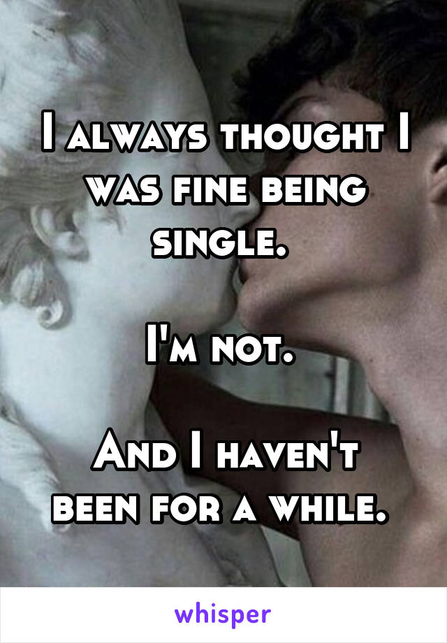 I always thought I was fine being single.   I'm not.   And I haven't been for a while.