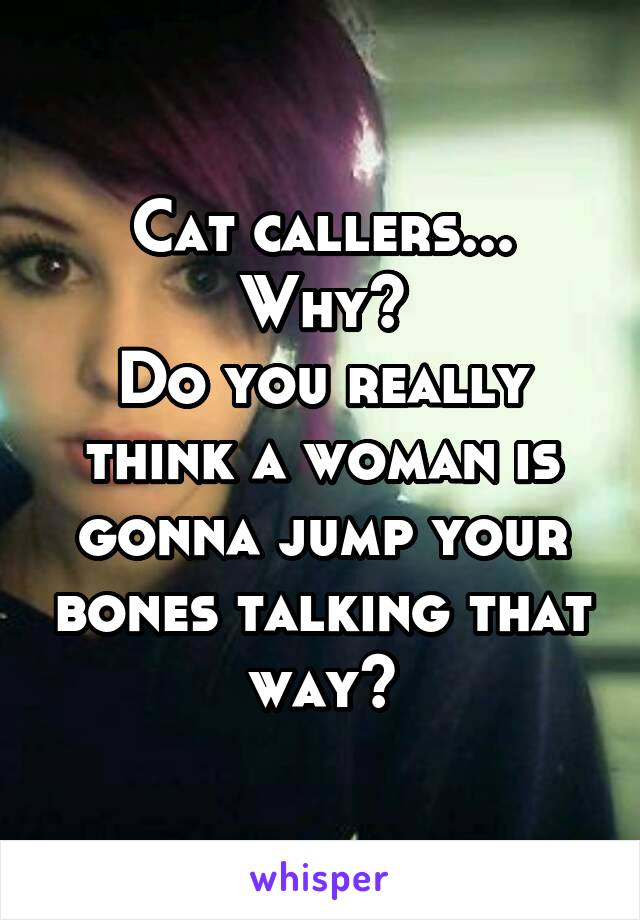 Cat callers... Why? Do you really think a woman is gonna jump your bones talking that way?