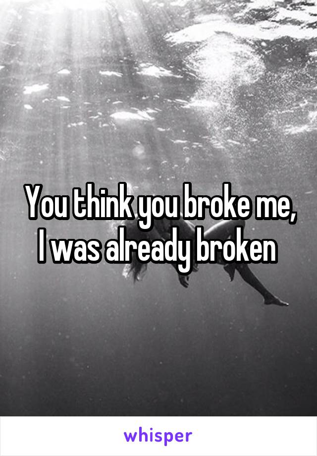 You think you broke me, I was already broken
