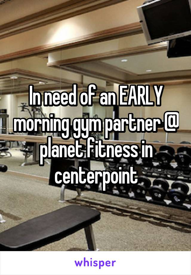In need of an EARLY morning gym partner @ planet fitness in centerpoint