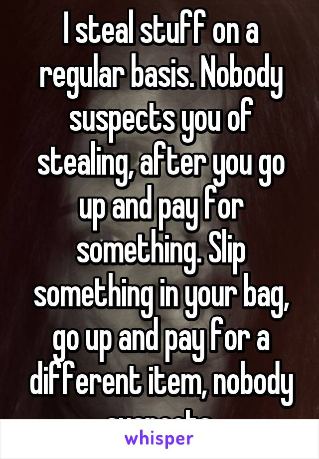 I steal stuff on a regular basis. Nobody suspects you of stealing, after you go up and pay for something. Slip something in your bag, go up and pay for a different item, nobody suspects.