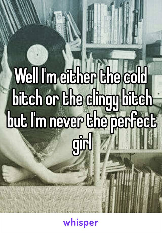 Well I'm either the cold bitch or the clingy bitch but I'm never the perfect girl
