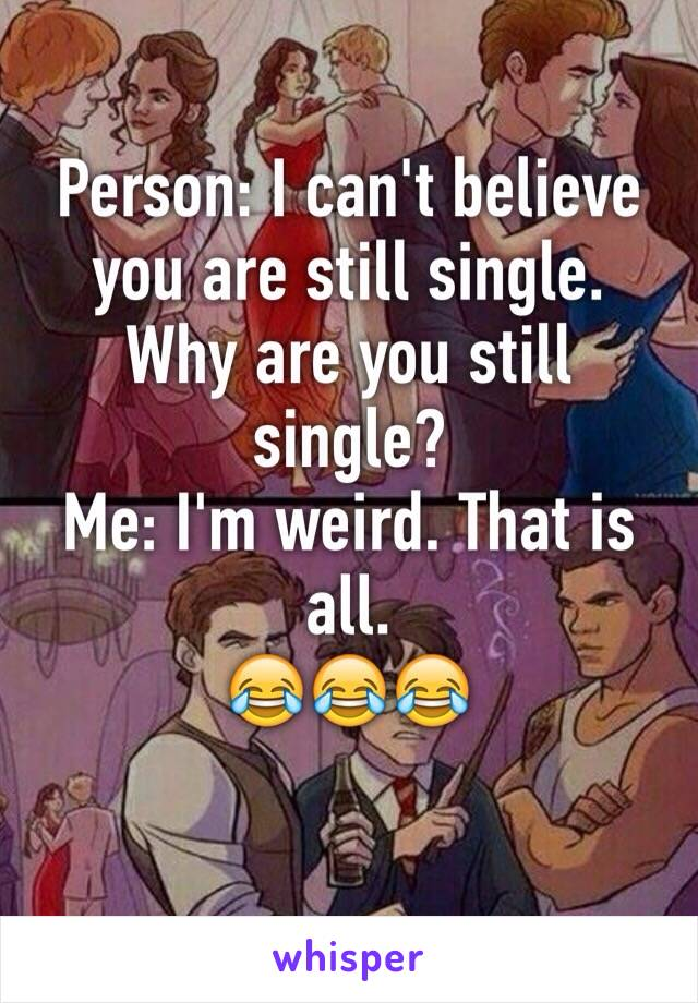 Person: I can't believe you are still single. Why are you still single? Me: I'm weird. That is all. 😂😂😂