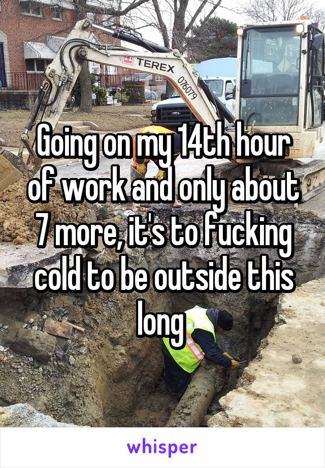 Going on my 14th hour of work and only about 7 more, it's to fucking cold to be outside this long