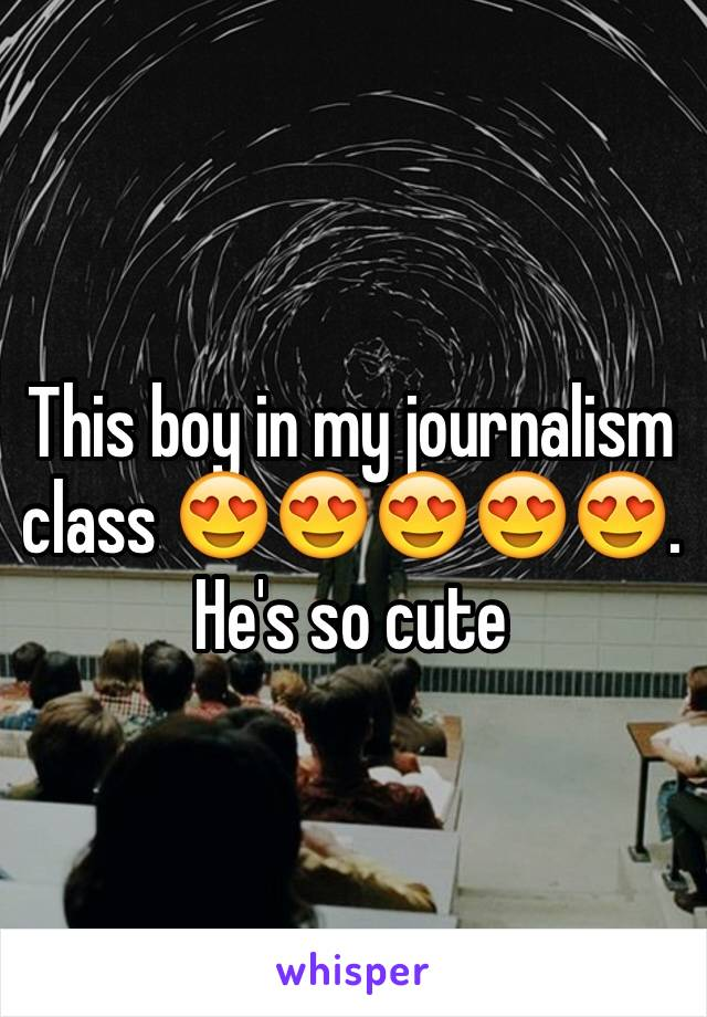 This boy in my journalism class 😍😍😍😍😍. He's so cute