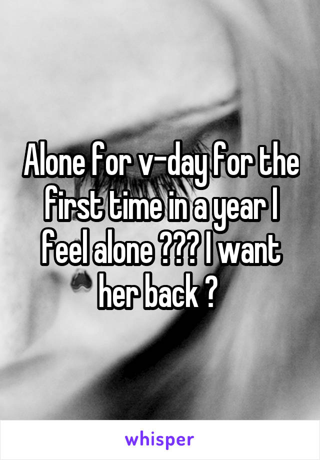 Alone for v-day for the first time in a year I feel alone 🙁🙁🙁 I want her back 🙁