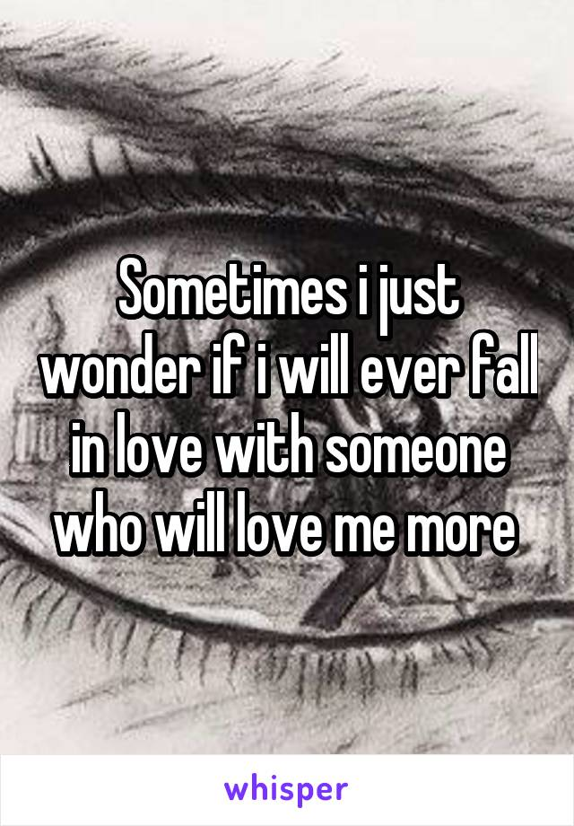 Sometimes i just wonder if i will ever fall in love with someone who will love me more