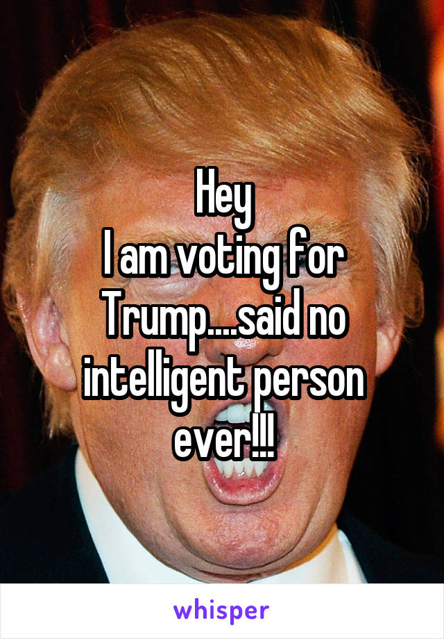 Hey I am voting for Trump....said no intelligent person ever!!!