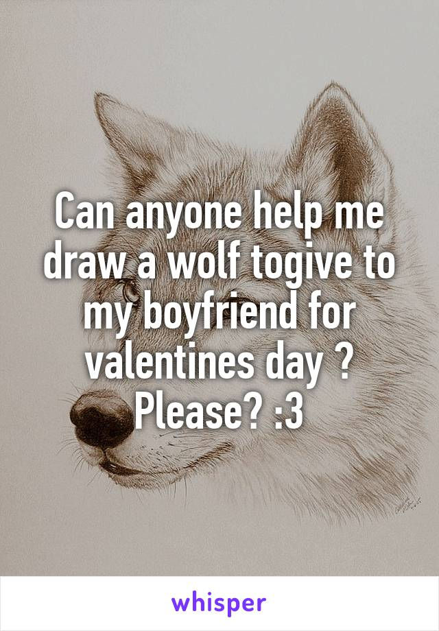 Can anyone help me draw a wolf togive to my boyfriend for valentines day ? Please? :3