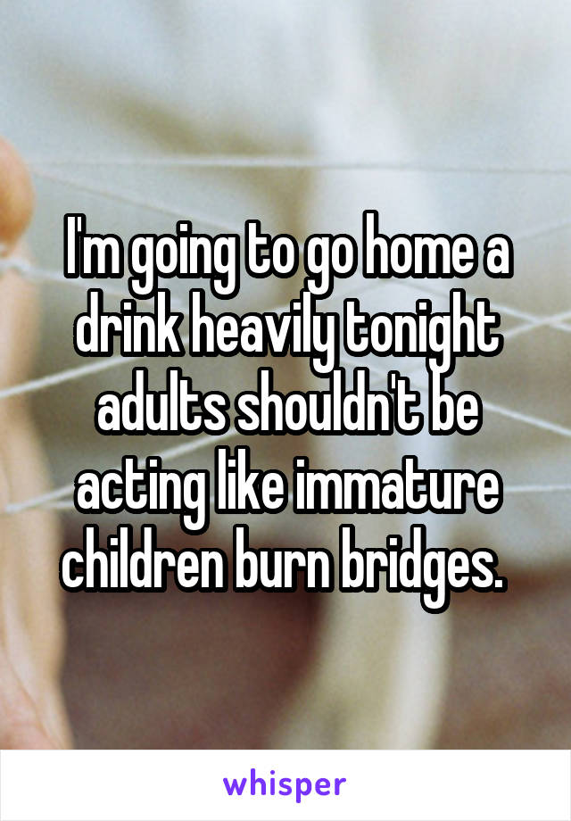 I'm going to go home a drink heavily tonight adults shouldn't be acting like immature children burn bridges.