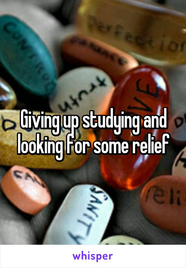 Giving up studying and looking for some relief