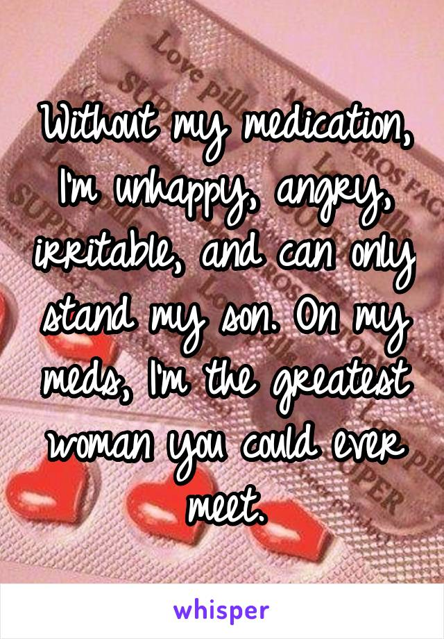 Without my medication, I'm unhappy, angry, irritable, and can only stand my son. On my meds, I'm the greatest woman you could ever meet.