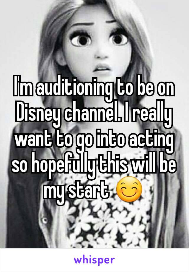 I'm auditioning to be on Disney channel. I really want to go into acting so hopefully this will be my start 😊