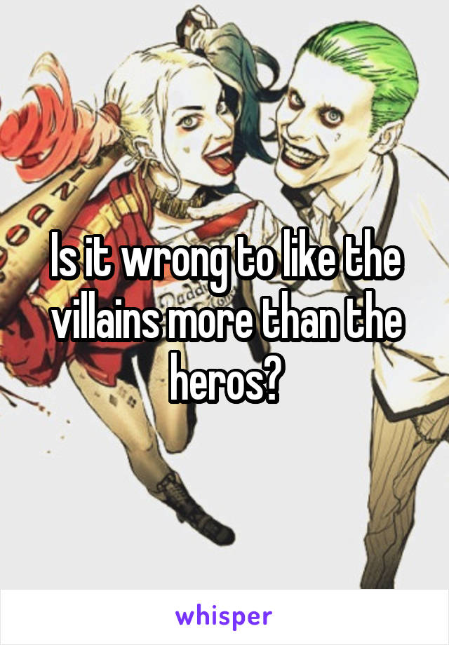 Is it wrong to like the villains more than the heros?