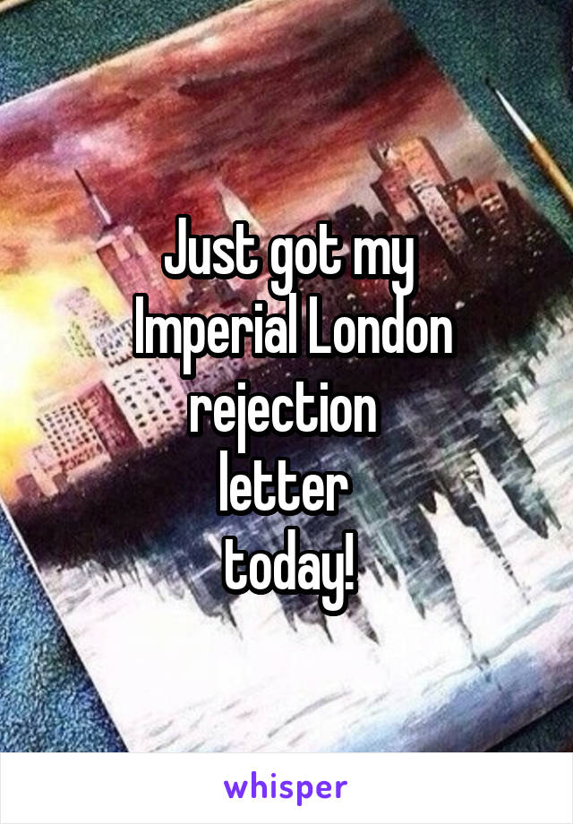 Just got my  Imperial London rejection  letter  today!