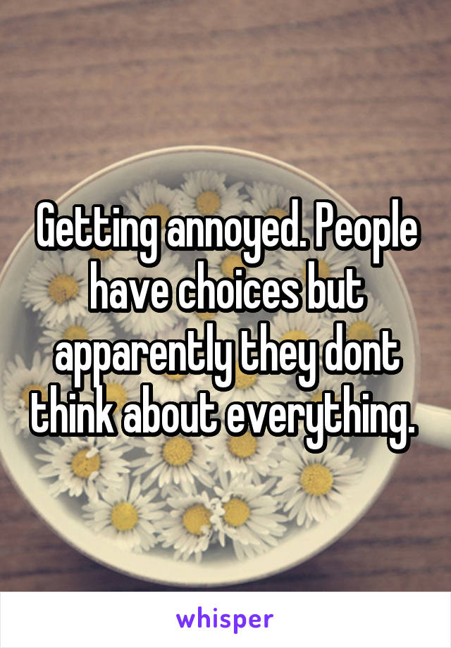 Getting annoyed. People have choices but apparently they dont think about everything.